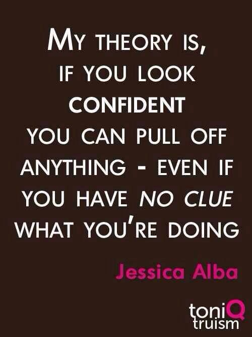 My theory is, if you look confident, you can pull off anything - even if you have no clue what you're doing. ~ Jessica Alba