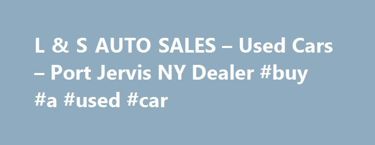 L & S AUTO SALES – Used Cars – Port Jervis NY Dealer #buy #a #used #car http://auto-car.nef2.com/l-s-auto-sales-used-cars-port-jervis-ny-dealer-buy-a-used-car/  #used car lots # L & S AUTO SALES – Port Jervis NY, 12771 car dealers port jervis new york car dealers port jervis new york area used car dealers port jervis new york classic car dealers port jervis new york in house financing car dealers port jervis new york new car dealers port jervis new york smart car dealers port jervis new york…