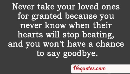 Never Take Your Loved Ones For Granted Because You Never