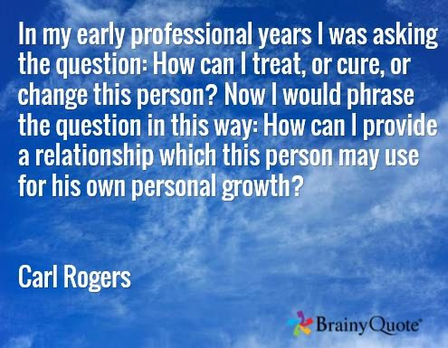 In my early professional years I was asking the question: How can I treat, or cure, or change this person? Now I would phrase the question in this way: How can I provide a relationship which this person may use for his own personal growth?   Carl Rogers