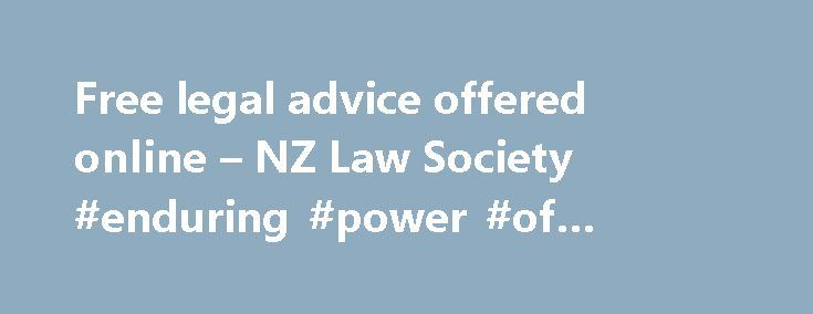 Free legal advice offered online – NZ Law Society #enduring #power #of #attorney #wa http://attorney.remmont.com/free-legal-advice-offered-online-nz-law-society-enduring-power-of-attorney-wa/  #free legal advice online Free legal advice offered online 05 August 2015 – By James Greenland Lawyers wanting pro-bono work are being sought by a website that offers free legal advice. The site, www.lawspot.org. provides answers to Kiwis' legal questions by linking them with lawyers, both from…