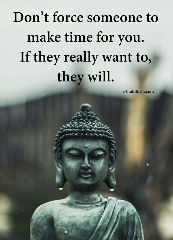 Don't fore someone to make time for you If they really want to, they will