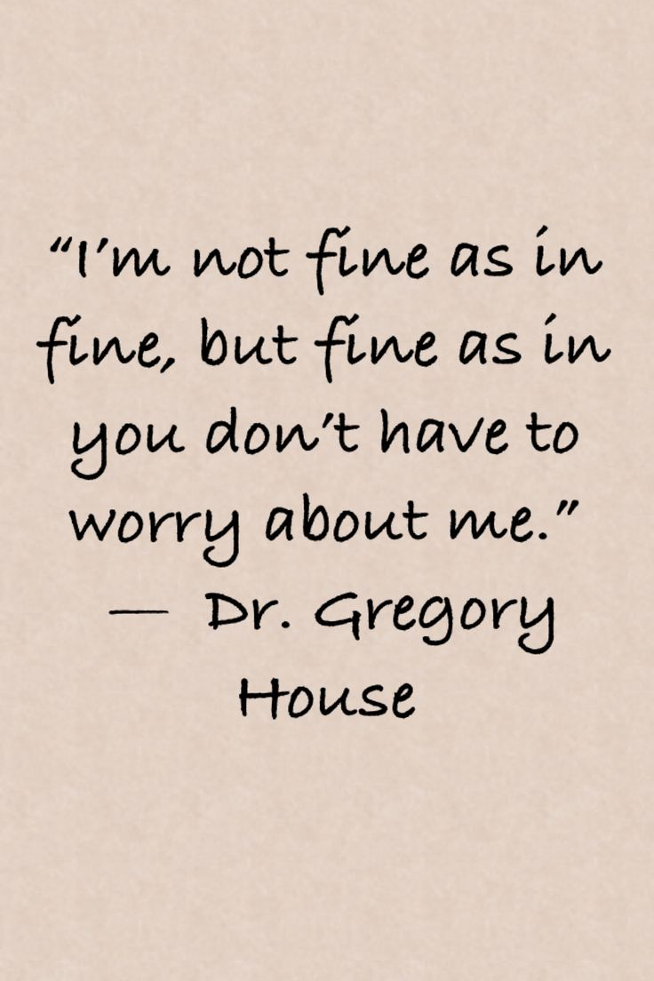 """""""I'm not fine as in fine, but fine as in you don't have to worry about me.""""  —  Dr. Gregory House"""