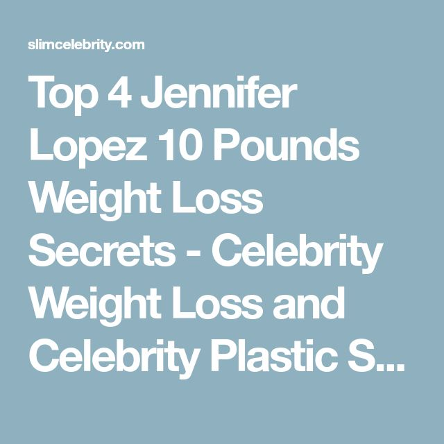 Top 4 Jennifer Lopez 10 Pounds Weight Loss Secrets - Celebrity Weight Loss and Celebrity Plastic Surgery