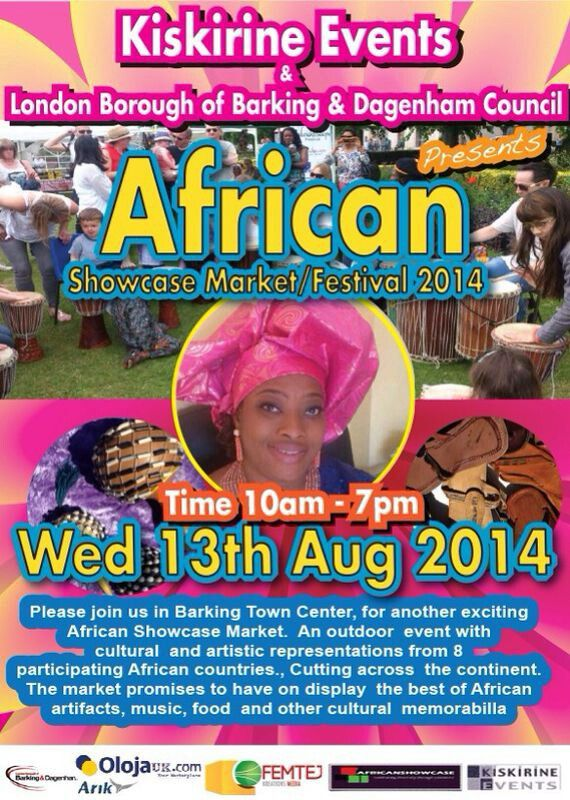 WED/13/AUG: KISKINRINE EVENTS & LONDON BOROUGH OF BARKING & DAGENHAM COUNCIL Present  AFRICAN SHOWCASE MARKET/FESTIVAL 2014  Please join us at Barking Town Centre for another exciting African Showcase Market. An outdoor event with cultural and artistic representations from 8 participating African countries, cutting across the continent. The market promises to have on display the best of African artifacts, music, food and other cultural memorabilla  Featuring:  ◆ Gambia Drum Player ◆ South…