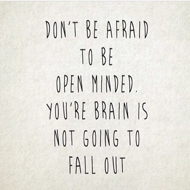 Don't be afraid to be open minded. Your brain is not going to fall out. Inspirational quote