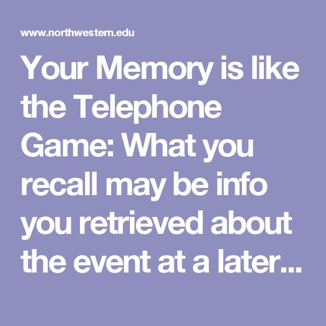Your Memory is like the Telephone Game: What you recall may be info you retrieved about the event at a later time, not the ORIGINAL…