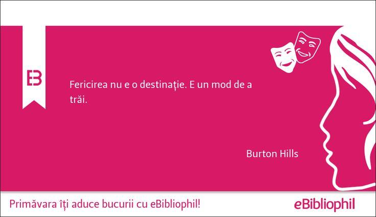 """""""Fericirea nu e o destinație. E un mod de a trăi."""" Burton Hills"""