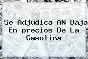 http://tecnoautos.com/wp-content/uploads/imagenes/tendencias/thumbs/se-adjudica-an-baja-en-precios-de-la-gasolina.jpg precio de la gasolina. Se adjudica AN baja en precios de la gasolina, Enlaces, Imágenes, Videos y Tweets - http://tecnoautos.com/actualidad/precio-de-la-gasolina-se-adjudica-an-baja-en-precios-de-la-gasolina/