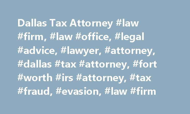 Dallas Tax Attorney #law #firm, #law #office, #legal #advice, #lawyer, #attorney, #dallas #tax #attorney, #fort #worth #irs #attorney, #tax #fraud, #evasion, #law #firm http://indiana.nef2.com/dallas-tax-attorney-law-firm-law-office-legal-advice-lawyer-attorney-dallas-tax-attorney-fort-worth-irs-attorney-tax-fraud-evasion-law-firm/  # Call 214-380-4068 Dallas Tax Lawyer Fear sets in when you are notified that you will have to go through a tax audit or criminal investigation for tax evasion…