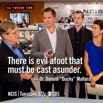 "NCIS  ""There is evil afoot that must be cast asunder."" -Dr. Donald ""Ducky"" Mallard"