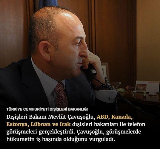 #15Temmuz Saat: 08:55 (Pazar)  TÜRKİYE CUMHURİYETİ DIŞİŞLERİ BAKANLIĞI  Dışişleri Bakanı Mevlüt Çavuşoğlu, ABD, Kanada, Estonya, Lübnan ve Irak dışişleri bakanları ile telefon görüşmeleri gerçekleştirdi. Çavuşoğlu, görüşmelerde hükumetin iş başında olduğunu vurguladı.