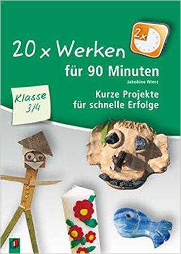 20 x Werken für 90 Minuten - Klasse 3/4: Kurze Projekte für schnelle Erfolge: Amazon.de: Jakobine Wierz: Bücher