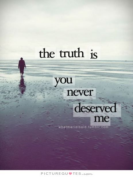 The truth is you never deserved me. Picture Quotes.