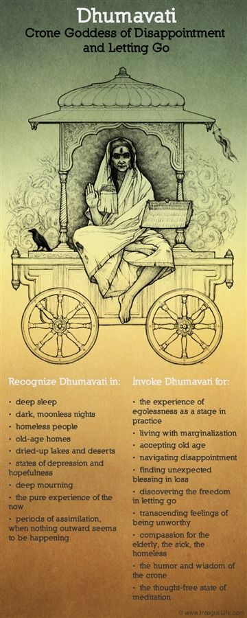 """Dhumavati –her name means ""the smoky one""- is also called ""the widow"". In traditional India, especially in the higher castes, there was no ""more inauspicious form of the feminine. In a culture where status for women is given by the husband, widowhood is the worst thing that can happen to a woman."" From ""Awakening Shakti"" by Sally Kempton"
