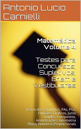 Matemática Volume 4  Testes para Concursos, Supletivos: Teoria dos Conjuntos, PAs, PGs, Funções, Gráficos, Juros Simples, Compostos, Amortizações, Geometria ... para Concursos) (Portuguese Edition) - http://apostilasdacris.com.br/matematica-volume-4-testes-para-concursos-supletivos-teoria-dos-conjuntos-pas-pgs-funcoes-graficos-juros-simples-compostos-amortizacoes-geometria-para-concursos-portuguese-edition-2/