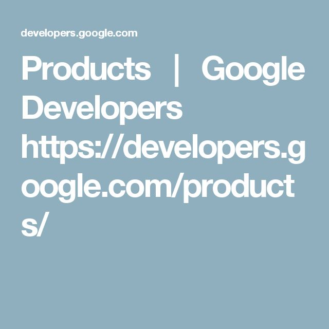 Products   |   Google Developers      https://developers.google.com/products/