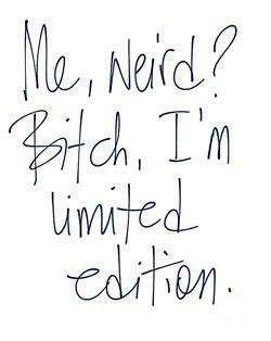 """""""Me weird? I'm limited edition."""" - Unknown #quotes"""