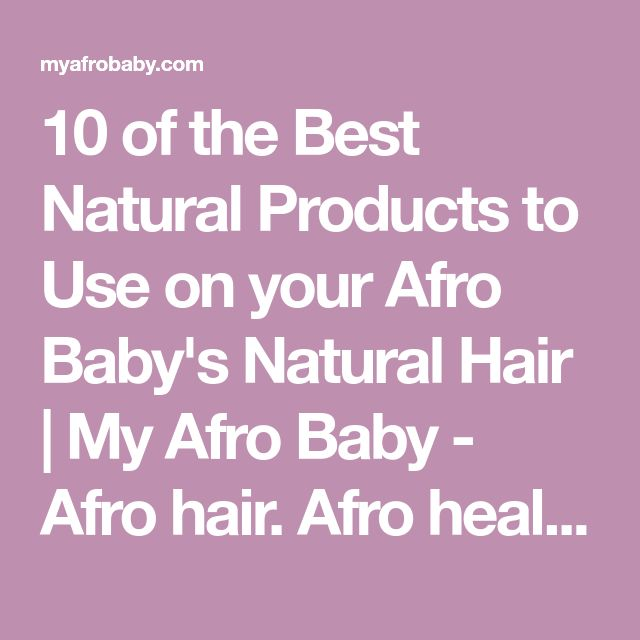 10 of the Best Natural Products to Use on your Afro Baby's Natural Hair | My Afro Baby - Afro hair. Afro health. Afro life.