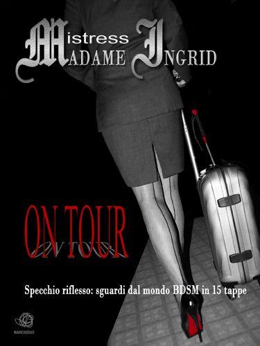 ON TOUR Mistress Madame Ingrid. Viaggio nel mondo sadomaso. Scaricabile: https://www.amazon.it/On-Tour-ebook/dp/B009D84H2C/ref=sr_1_1?ie=UTF8&qid=1349291325&sr=8-1