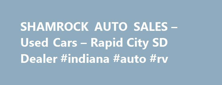 SHAMROCK AUTO SALES – Used Cars – Rapid City SD Dealer #indiana #auto #rv http://auto-car.nef2.com/shamrock-auto-sales-used-cars-rapid-city-sd-dealer-indiana-auto-rv/  #auto used # SHAMROCK AUTO SALES – Rapid City SD, 57702 Shamrock Auto Sales serving Rapid City and the Black Hills for over 12 years. Specializing in Quality Used Vehicles including Imports such as BMW, Mercedes, Infiniti, Audi, Toyota, Nissan, Jaguar, Porsche and more. Trucks and SUV's such as Dodge, Ford, Jeep, Chevrolet…