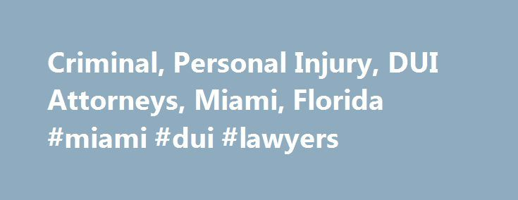 Criminal, Personal Injury, DUI Attorneys, Miami, Florida #miami #dui #lawyers http://italy.nef2.com/criminal-personal-injury-dui-attorneys-miami-florida-miami-dui-lawyers/  DUI Lawyers, Personal Injury Criminal Attorneys in Miami, Florida Additional Information See a problem? Accepts Visa, Master Card, Discover, American Express Specialties: 1 – 24/7 Free Consultation – Accidentes De Todos Tipos – Accidents of All Types – Animal Bites – Asuntos Criminales A Precios Asequibles – Auto – Autos…