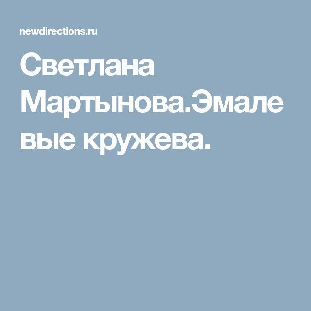 Светлана Мартынова.Эмалевые кружева.