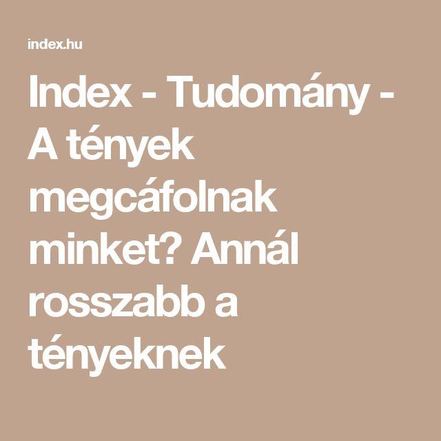 Index - Tudomány - A tények megcáfolnak minket? Annál rosszabb a tényeknek