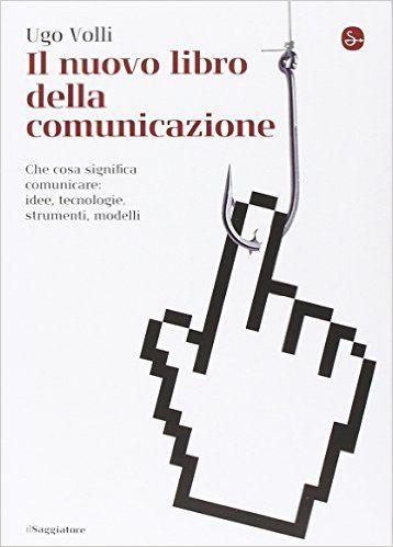 Amazon.it: Il nuovo libro della comunicazione. Che cosa significa comunicare: idee, tecnologie, strumenti, modelli - Ugo Volli - Libri