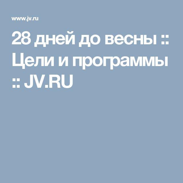 28 дней до весны :: Цели и программы :: JV.RU