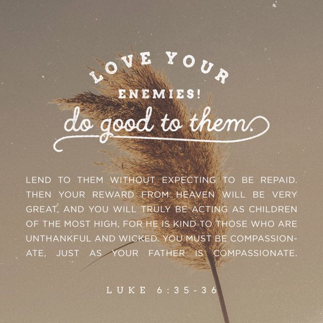 """""""But love ye your enemies, and do good, and lend, hoping for nothing again; and your reward shall be great, and ye shall be the children of the Highest: for he is kind unto the unthankful and to the evil. Be ye therefore merciful, as your Father also is merciful."""" Luke 6:35-36 KJV http://bible.com/1/luk.6.35-36.kjv"""