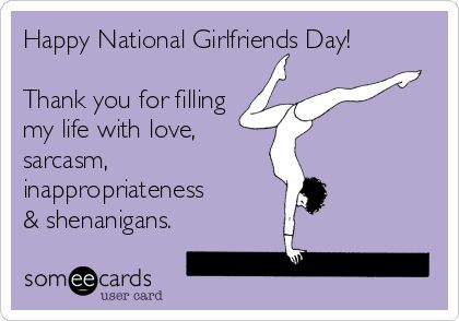 Happy National Girlfriends Day! Thank you for filling my life with love, sarcasm, inappropriateness & shenanigans.