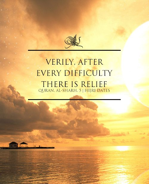 Qur'an Ash-Sharĥ (The Relief) 94:5: So verily, with the hardship, there is relief,