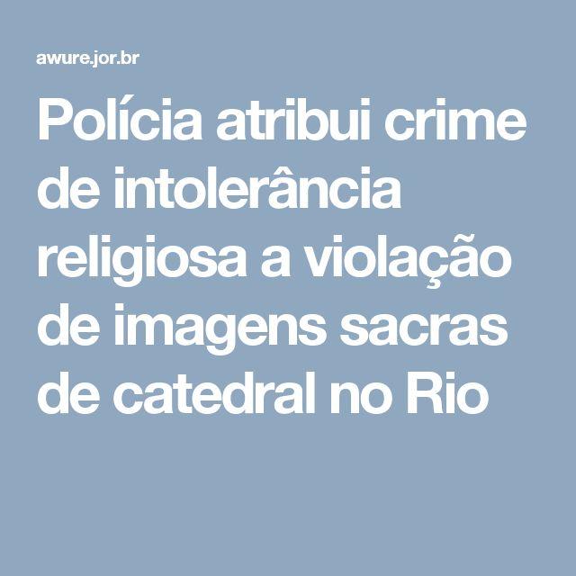 Polícia atribui crime de intolerância religiosa a violação de imagens sacras de catedral no Rio