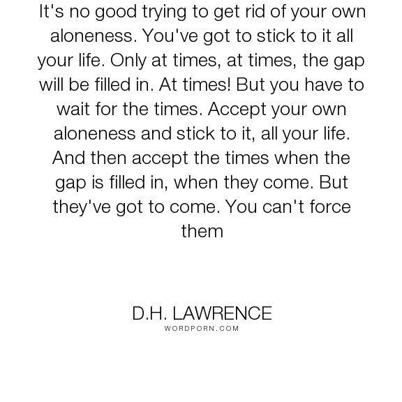 """D.H. Lawrence - """"It's no good trying to get rid of your own aloneness. You've got to stick to it all..."""". life, philosophy, loneliness"""