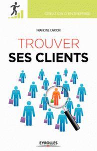 CARTON, Francine et COUGET, Géraldine. Trouver ses clients. 3e édition. Paris: Eyrolles, 2015. Création d'entreprise. ISBN 978-2-212-56130-2