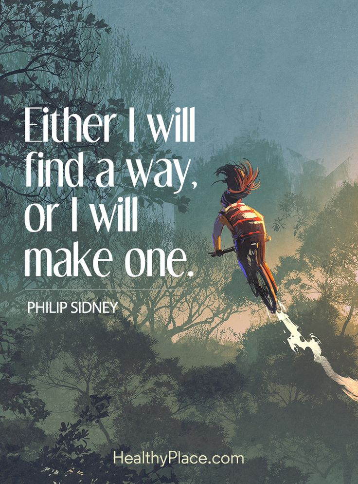 Positive Quote: Either I will find a way, or I will make one – Philip Sidney. www.HealthyPlace.com