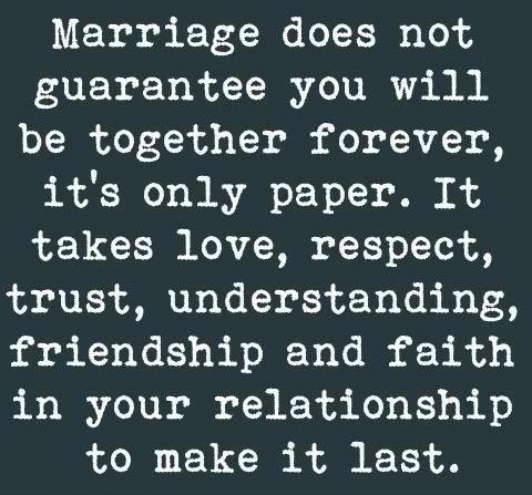 Marriage doesn't guarantee you'll be together forever, it's only paper. It takes love, respect, trust, understanding, friendship & faith in your relationship to make it last.