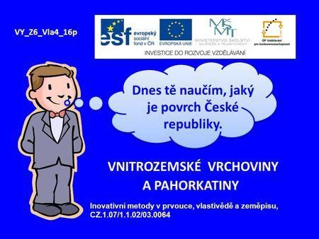 VNITROZEMSKÉ VRCHOVINY A PAHORKATINY VY_Z6_Vla4_16p Dnes tě naučím, jaký je povrch České republiky. Inovativní metody v prvouce, vlastivědě a zeměpisu,