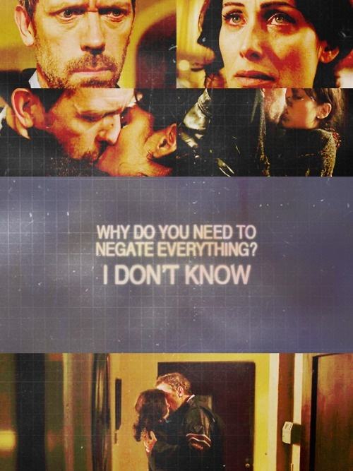 Dr. Lisa Cuddy: Why do you need to negate everything? Dr. Gregory House: I don't know. House MD quotes