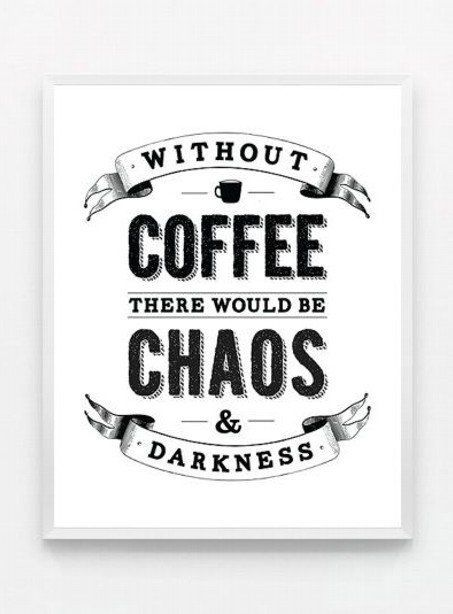 Without coffee, there would be chaos and darkness.