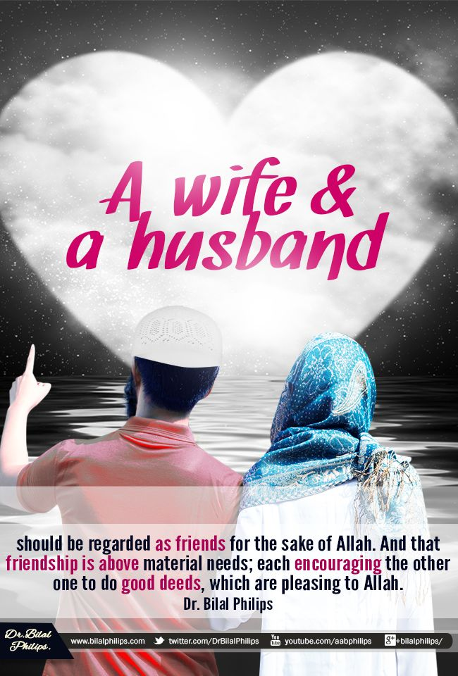 A wife and a husband should be regarded as friends for the sake of Allah. And that friendship is above material needs; each encouraging the other one to do good deeds, which are pleasing to Allah. Dr. Bilal Philips