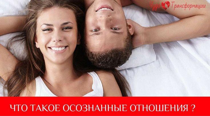 ЧТО ТАКОЕ ОСОЗНАННЫЕ ОТНОШЕНИЯ ?   Это взаимоотношения, в которых у обоих партнеров есть схожая цель – индивидуальный рост.   Личностный рост. Одновременное развитие двух личностей и, как результат, развитие пары в целом. Акцентирую внимание на том, что я говорю о росте личности женщины как женщины, а личности мужчины как мужчины.   Эта цель общая и в то же время личная. Она объединяет любящих людей в пару.   В настоящее время большинство людей заводят отношения лишь для удовлетворения…