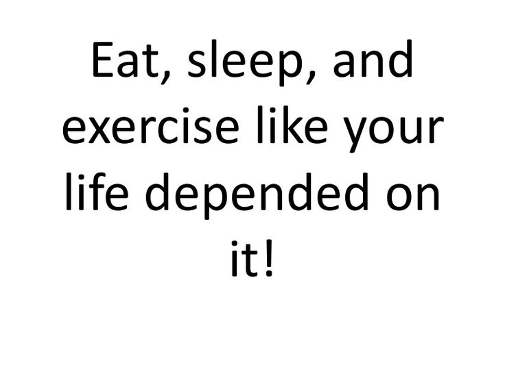 Eat, sleep, andexercise like yourlife depended on ...