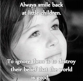 Always smile back at little children... little kids and old people. >>>>>