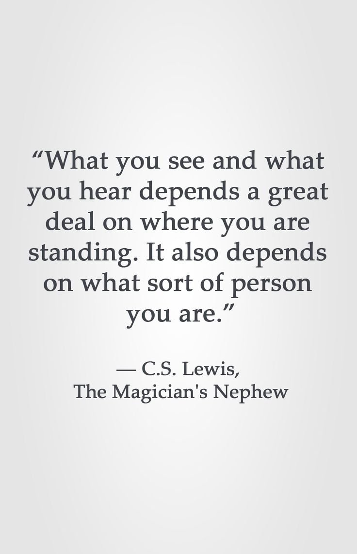 """""""What you see and what you hear depends a great deal on where you are standing. It also depends on what sort of person you are.""""  ― C.S. Lewis, The Magician's Nephew"""