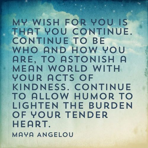 Quote by Maya Angelou: My wish for you is that you continue. Continue to be who and how you are, to astonish a mean world with your acts of kindness. Continue to allow humor to lighten the burden of your tender heart