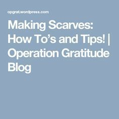 Making Scarves: How To's and Tips!   Operation Gratitude Blog