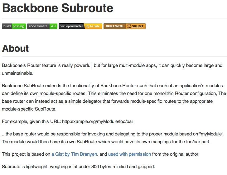 Backbone.SubRoute extends the functionality of Backbone.Router such that each of an application's modules can define its own module-specific routes. This eliminates the need for one monolithic Router configuration, The base router can instead act as a simple delegator that forwards module-specific routes to the appropriate module-specific SubRoute.