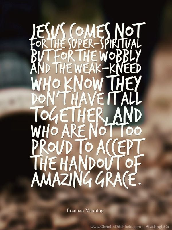 Jesus comes not for the super-spiritual but for the wobbly and the weak-kneed... not too proud to accept the handout of amazing grace. ~ Brennan Manning